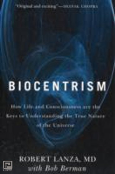 Biocentrism : How Life and Consciousness are the Keys to Understanding the True Nature of the Universe