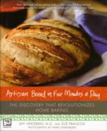 Artisan Bread in Five Minutes a Day : The Discovery That Revolutionizes Home Baking