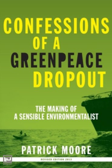 Confessions of a Greenpeace Dropout : The Making of a Sensible Environmentalist