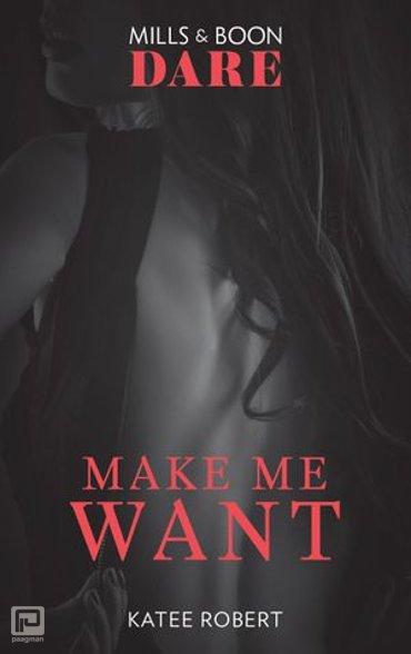 Make Me Want (Mills & Boon Dare) (The Make Me Series, Book 1) - The Make Me Series