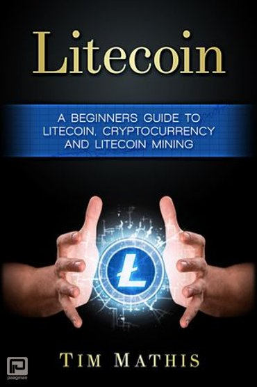Litecoin: A Beginners Guide To Litecoin, Cryptocurrency and Litecoin Mining - Litecoin