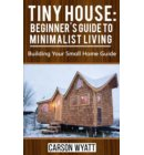 Tiny House: Beginner's Guide to Minimalist Living: Building Your Small Home Guide - Homesteading Freedom