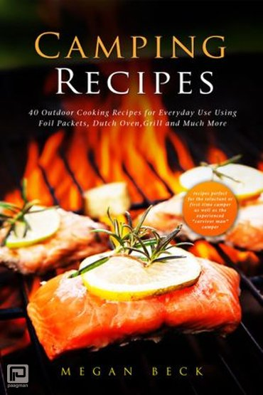 Camping Recipes: 40 Outdoor Cooking Recipes for Everyday Use Using Foil Packets, Dutch Oven, Grill and Much More - Outdoor Cookbook