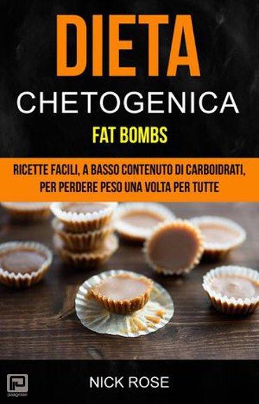 Dieta Chetogenica: Fat Bombs: Ricette Facili, A Basso Contenuto Di Carboidrati, Per Perdere Peso Una Volta Per Tutte - chetogenica
