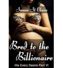 Bred to the Billionaire (His Every Desire Part 6) (Dominating Billionaire Erotic Romance) - His Every Desire