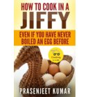 How to Cook In A Jiffy Even If You Have Never Boiled An Egg Before - How To Cook Everything In A Jiffy