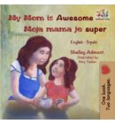 My Mom is Awesome Moja mama je super - English Serbian Bilingual Collection