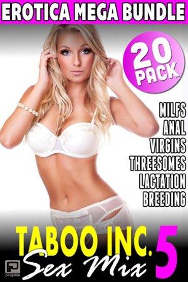 Taboo Inc. Sex Mix 5 : 20 Pack Erotica Bundle (Rough Sex Threesome Erotica Anal Sex Erotica Breeding Erotica Virgin Erotica First Time Erotica Lactation Erotica MILF Erotica Alpha Male Erotica) - Taboo Inc. Sex Mix