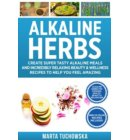Alkaline Herbs: Tested Secrets to Creating Super Tasty Alkaline Meals & Incredibly Relaxing Beauty & Wellness Recipes to Help You Revolutionize Your Health - Easy Alkaline Recipes