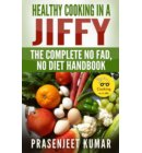 Healthy Cooking In A Jiffy: The Complete No Fad, No Diet Handbook - How To Cook Everything In A Jiffy